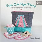 Super Cute Paper Piecing: Designs for Everyday Delights by Charise Randell